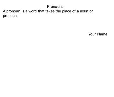 Pronouns A pronoun is a word that takes the place of a noun or pronoun. Your Name.