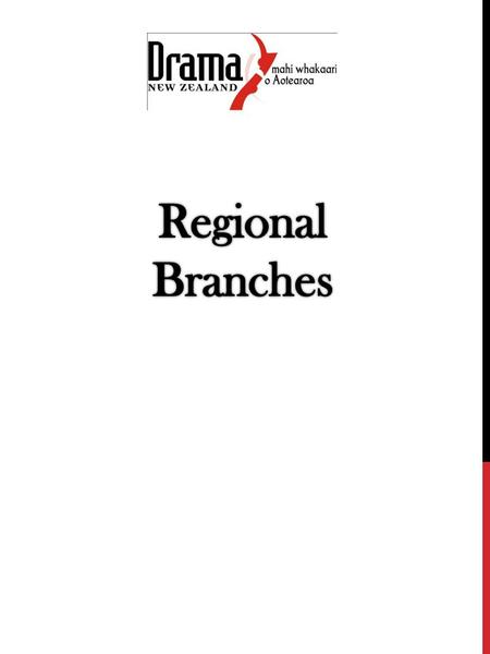 WHAT IS A REGIONAL BRANCH Drama New Zealand is the subject association for Drama Teachers throughout New Zealand. The association is run with a two tier.
