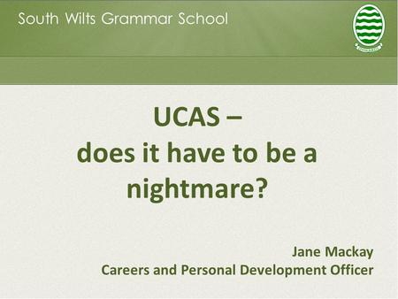 South Wilts Grammar School UCAS – does it have to be a nightmare? Jane Mackay Careers and Personal Development Officer.