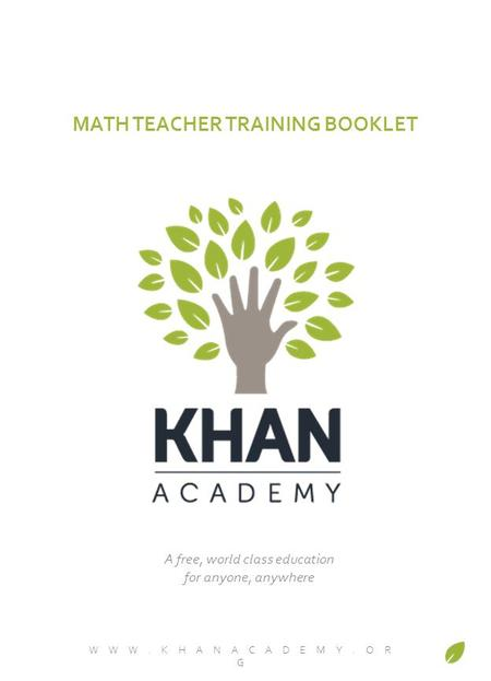 MATH TEACHER TRAINING BOOKLET WWW.KHANACADEMY.OR G A free, world class education for anyone, anywhere.