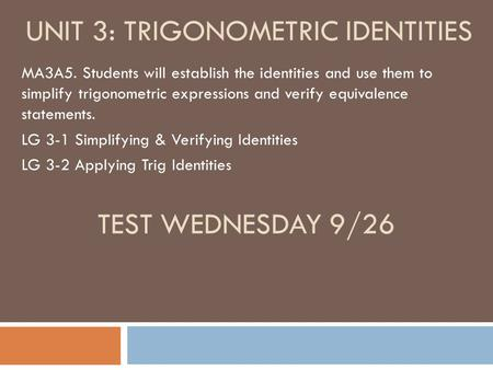 UNIT 3: TRIGONOMETRIC IDENTITIES MA3A5. Students will establish the identities and use them to simplify trigonometric expressions and verify equivalence.