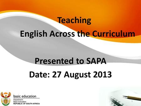 1 Teaching English Across the Curriculum Presented to SAPA Date: 27 August 2013 1.