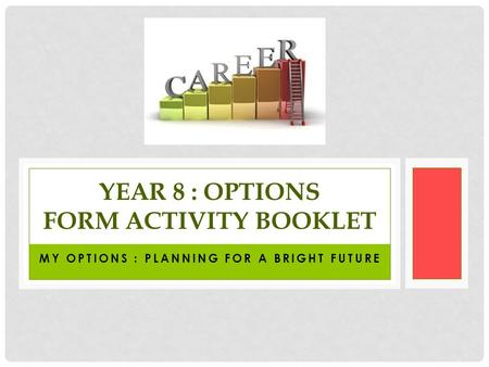 MY OPTIONS : PLANNING FOR A BRIGHT FUTURE YEAR 8 : OPTIONS FORM ACTIVITY BOOKLET.
