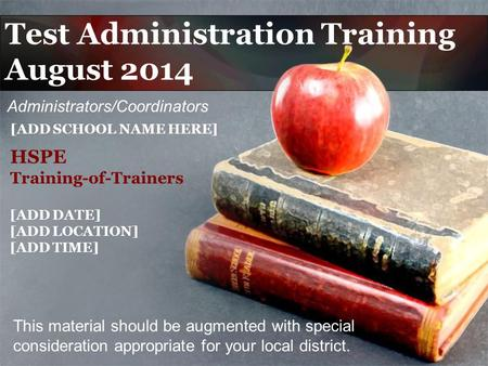 Test Administration Training August 2014 This material should be augmented with special consideration appropriate for your local district. [ADD SCHOOL.