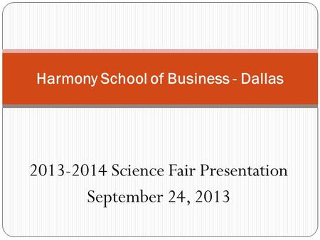 2013-2014 Science Fair Presentation September 24, 2013 Harmony School of Business - Dallas.