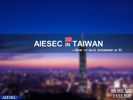 AIESEC IN TAIWAN AIESEC YZU 1415 IGIP — How to have internship in FL.