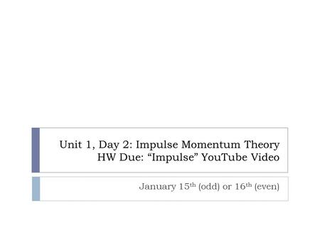 "Unit 1, Day 2: Impulse Momentum Theory HW Due: ""Impulse"" YouTube Video January 15 th (odd) or 16 th (even)"