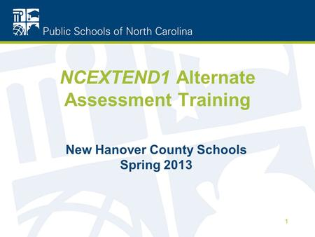 NCEXTEND1 Alternate Assessment Training New Hanover County Schools Spring 2013 1.