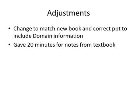 Adjustments Change to match new book and correct ppt to include Domain information Gave 20 minutes for notes from textbook.