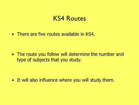 KS4 Routes There are five routes available in KS4. The route you follow will determine the number and type of subjects that you study. It will also influence.