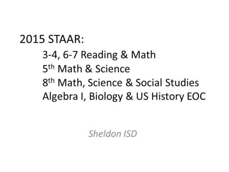 2015 STAAR: 3-4, 6-7 Reading & Math 5 th Math & Science 8 th Math, Science & Social Studies Algebra I, Biology & US History EOC Sheldon ISD.