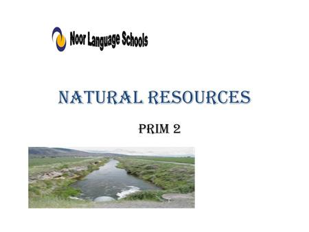 Natural resources Prim 2. What are natural resources?? - Natural resources are the things in nature made by Allah such as rivers, sea, deserts,……. People.