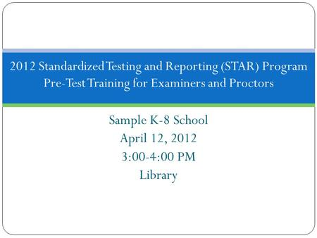Sample K-8 School April 12, 2012 3:00-4:00 PM Library 2012 Standardized Testing and Reporting (STAR) Program Pre-Test Training for Examiners and Proctors.