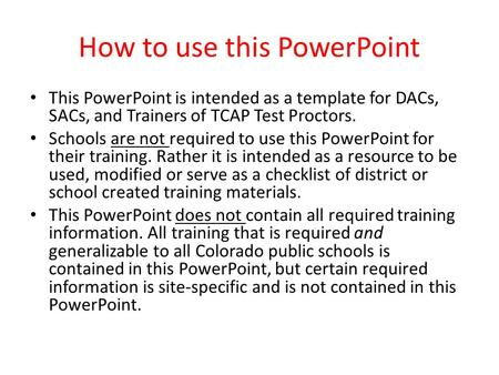 How to use this PowerPoint This PowerPoint is intended as a template for DACs, SACs, and Trainers of TCAP Test Proctors. Schools are not required to use.