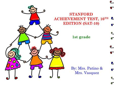 STANFORD ACHIEVEMENT TEST, 10 TH EDITION (SAT-10) 1st grade By: Mrs. Patino & Mrs. Vasquez.