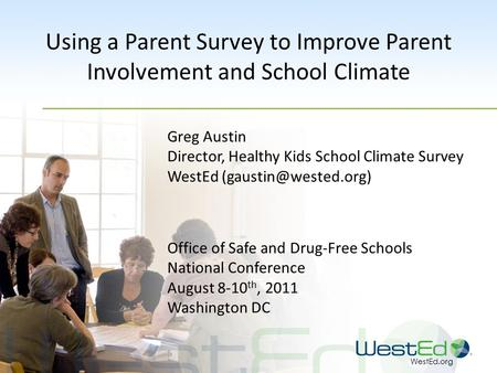 WestEd.org Using a Parent Survey to Improve Parent Involvement and School Climate Greg Austin Director, Healthy Kids School Climate Survey WestEd