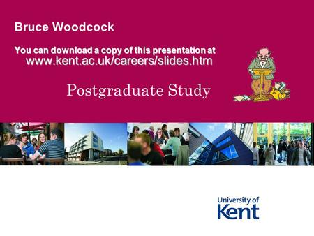 Postgraduate Study Bruce Woodcock You can download a copy of this presentation at www.kent.ac.uk/careers/slides.htm www.kent.ac.uk/careers/slides.htm.