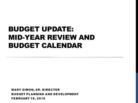 BUDGET UPDATE: MID-YEAR REVIEW AND BUDGET CALENDAR MARY SIMON, SR. DIRECTOR BUDGET PLANNING AND DEVELOPMENT FEBRUARY 18, 2015.