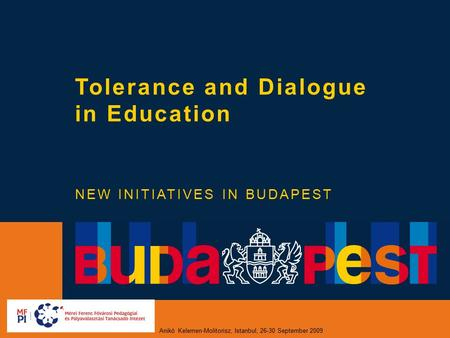 Anikó Kelemen-Molitorisz, Istanbul, 26-30 September 2009 Tolerance and Dialogue in Education NEW INITIATIVES IN BUDAPEST.