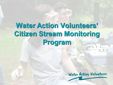 Water Action Volunteers' Citizen Stream Monitoring Program.