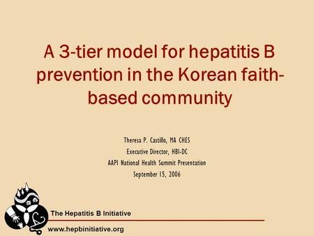 The Hepatitis B Initiative www.hepbinitiative.org A 3-tier model for hepatitis B prevention in the Korean faith- based community Theresa P. Castillo, MA.