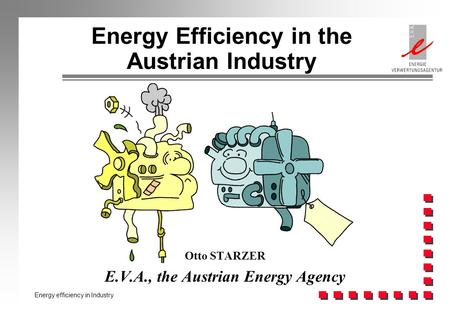 Energy efficiency in Industry Energy Efficiency in the Austrian Industry Otto STARZER E.V.A., the Austrian Energy Agency.