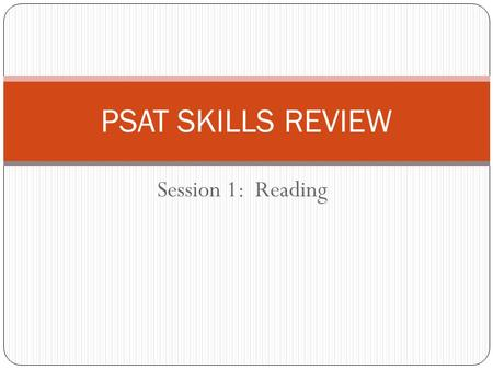 Session 1: Reading PSAT SKILLS REVIEW. Overview of Sections/Question Types: PSAT Section 1: Critical Reading (25 minutes/24 questions) Sentence completion/vocabulary.