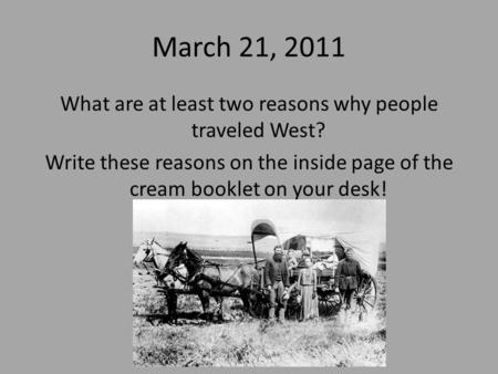 March 21, 2011 What are at least two reasons why people traveled West? Write these reasons on the inside page of the cream booklet on your desk!