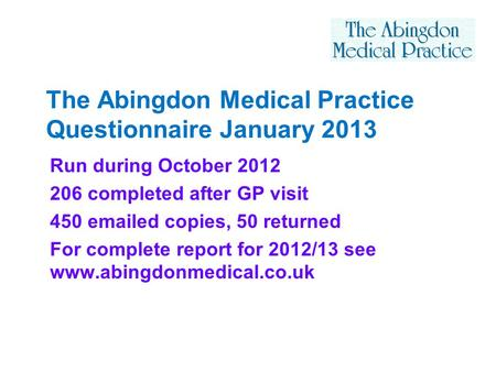 The Abingdon Medical Practice Questionnaire January 2013 Run during October 2012 206 completed after GP visit 450 emailed copies, 50 returned For complete.