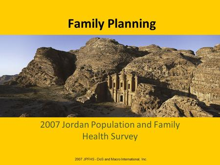 Family Planning 2007 Jordan Population and Family Health Survey 2007 JPFHS - DoS and Macro International, Inc.