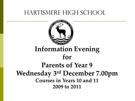 Hartismere High School Information Evening for Parents of Year 9 Wednesday 3 rd December 7.00pm Courses in Years 10 and 11 2009 to 2011.