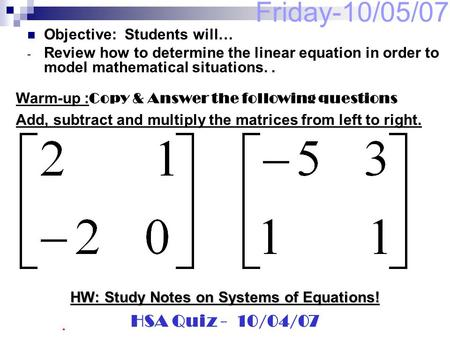 Friday-10/05/07 Objective: Students will… - Review how to determine the linear equation in order to model mathematical situations.. Warm-up : Copy & Answer.