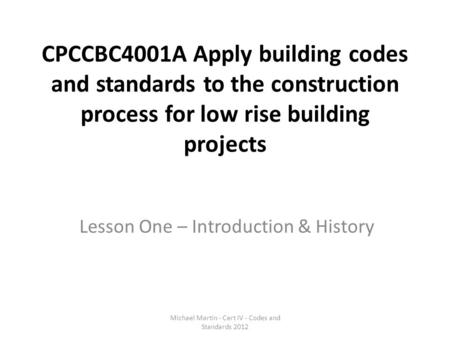 CPCCBC4001A Apply building codes and standards to the construction process for low rise building projects Lesson One – Introduction & History Michael Martin.