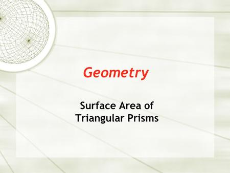Geometry Surface Area of Triangular Prisms. Surface Area  Triangular prism – a prism with two parallel, equal triangles on opposite sides. To find the.