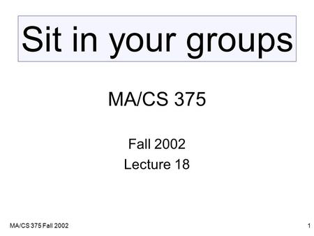 MA/CS 375 Fall 20021 MA/CS 375 Fall 2002 Lecture 18 Sit in your groups.