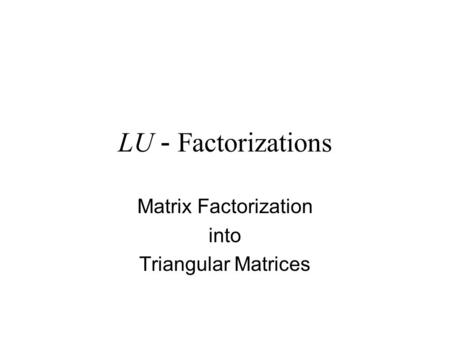 LU - Factorizations Matrix Factorization into Triangular Matrices.
