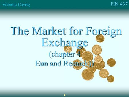 FIN 437 Vicentiu Covrig 1 The Market for Foreign Exchange The Market for Foreign Exchange (chapter 4 Eun and Resnick))