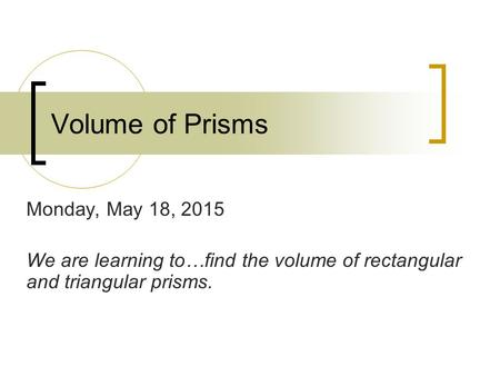 Volume of Prisms Monday, May 18, 2015 We are learning to…find the volume of rectangular and triangular prisms.