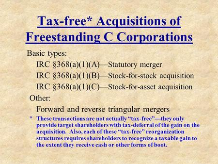 Tax-free* Acquisitions of Freestanding C Corporations Basic types: IRC §368(a)(1)(A)— Statutory merger IRC §368(a)(1)(B)— Stock-for-stock acquisition IRC.