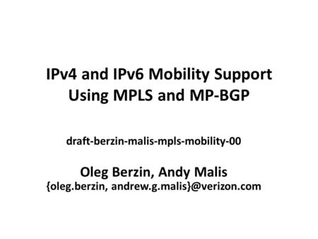 IPv4 and IPv6 Mobility Support Using MPLS and MP-BGP draft-berzin-malis-mpls-mobility-00 Oleg Berzin, Andy Malis {oleg.berzin,