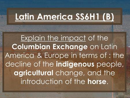 Latin America SS6H1 (B) Explain the impact of the Columbian Exchange on Latin America & Europe in terms of : the decline of the indigenous people, agricultural.