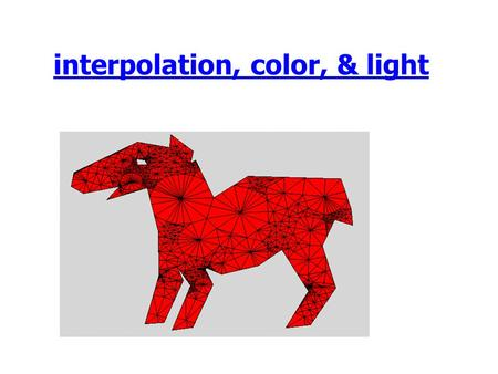 Interpolation, color, & light. Outline Announcements –HW II--due today, 5PM –HW III on the web later today HW I: Issues Structured vs. Unstructured Meshes.