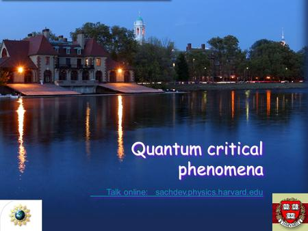 Quantum critical phenomena Talk online: sachdev.physics.harvard.edu Talk online: sachdev.physics.harvard.edu Quantum critical phenomena Talk online: sachdev.physics.harvard.edu.
