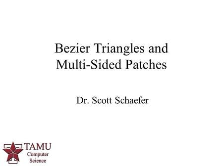1 Dr. Scott Schaefer Bezier Triangles and Multi-Sided Patches.