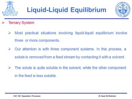 Dr Saad Al-ShahraniChE 334: Separation Processes  Ternary System  Most practical situations involving liquid-liquid equilibrium involve three or more.