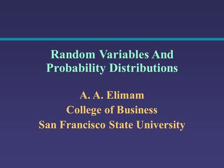 A. A. Elimam College of Business San Francisco State University Random Variables And Probability Distributions.