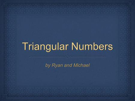 Triangular Numbers by Ryan and Michael.