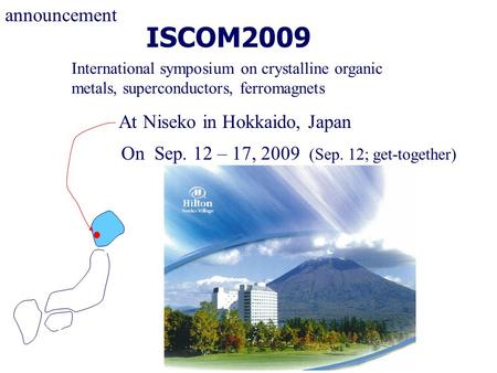 ISCOM2009 International symposium on crystalline organic metals, superconductors, ferromagnets announcement At Niseko in Hokkaido, Japan On Sep. 12 – 17,
