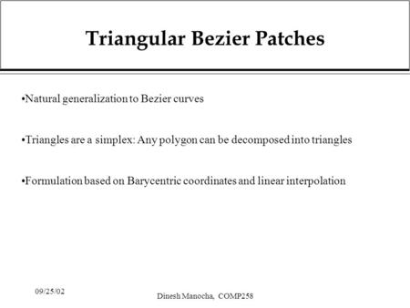 09/25/02 Dinesh Manocha, COMP258 Triangular Bezier Patches Natural generalization to Bezier curves Triangles are a simplex: Any polygon can be decomposed.