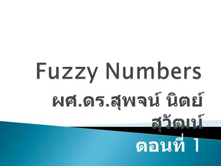 ผศ. ดร. สุพจน์ นิตย์ สุวัฒน์ ตอนที่ 1. 1. interval, 2. the fundamental concept of fuzzy number, 3. operation of fuzzy numbers. 4. special kind of fuzzy.
